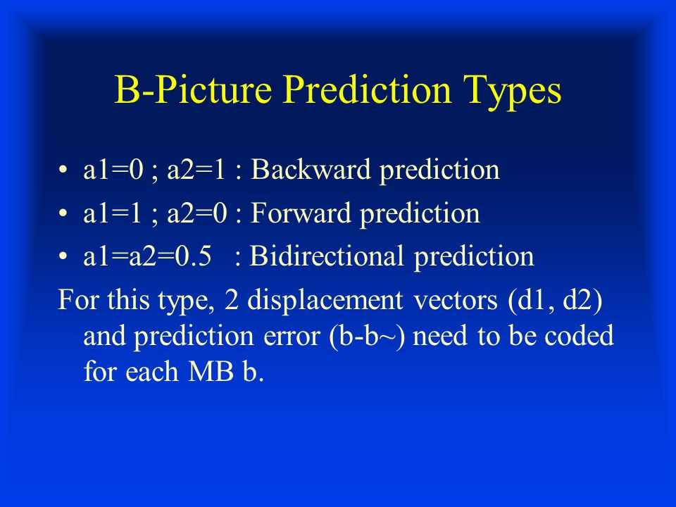 B-Picture Prediction Types a1=0 ; a2=1 : Backward prediction a1=1 ; a2=0 : Forward prediction a1=a2=0.5 : Bidirectional prediction For this type, 2 displacement vectors (d1, d2) and prediction error (b-b~) need to be coded for each MB b.