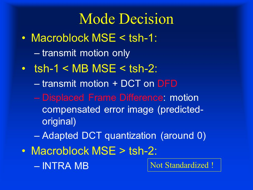 Mode Decision Macroblock MSE < tsh-1: –transmit motion only tsh-1 < MB MSE < tsh-2: –transmit motion + DCT on DFD –Displaced Frame Difference: motion compensated error image (predicted- original) –Adapted DCT quantization (around 0) Macroblock MSE > tsh-2: –INTRA MB Not Standardized !