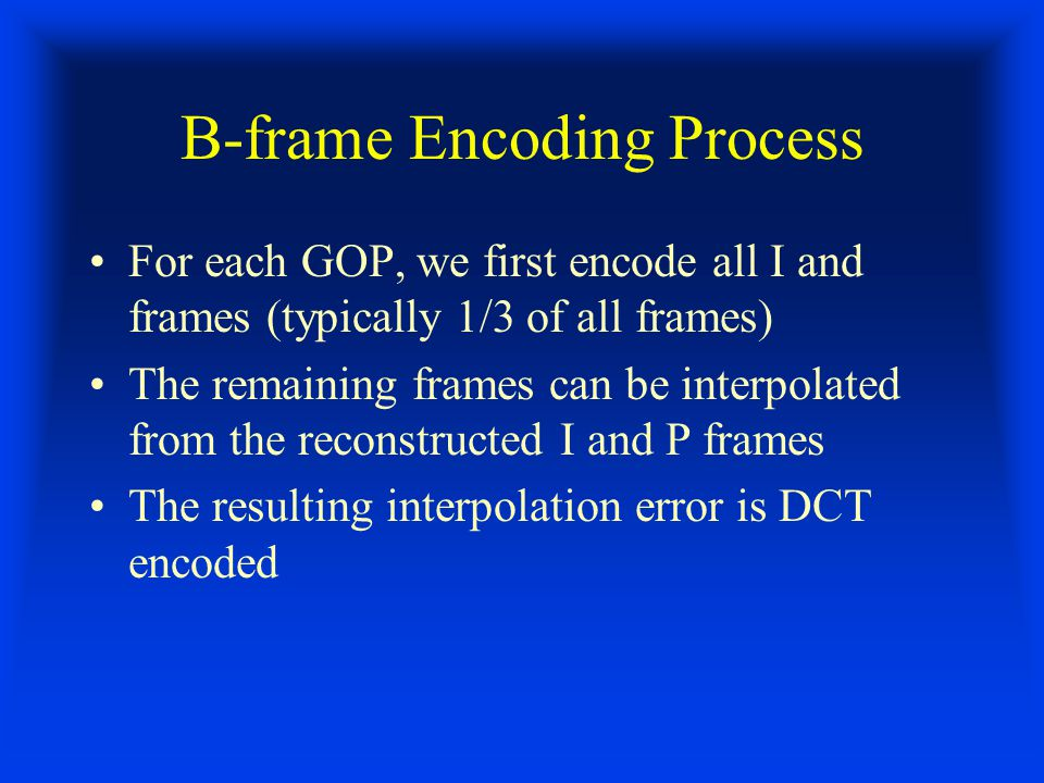 B-frame Encoding Process For each GOP, we first encode all I and frames (typically 1/3 of all frames) The remaining frames can be interpolated from the reconstructed I and P frames The resulting interpolation error is DCT encoded