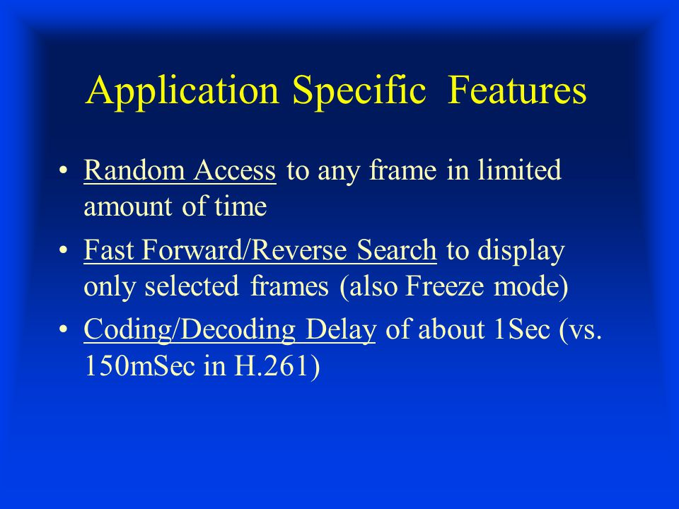 Application Specific Features Random Access to any frame in limited amount of time Fast Forward/Reverse Search to display only selected frames (also Freeze mode) Coding/Decoding Delay of about 1Sec (vs.
