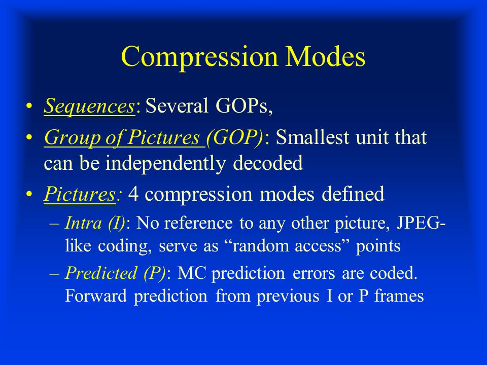 Compression Modes Sequences: Several GOPs, Group of Pictures (GOP): Smallest unit that can be independently decoded Pictures: 4 compression modes defined –Intra (I): No reference to any other picture, JPEG- like coding, serve as random access points –Predicted (P): MC prediction errors are coded.