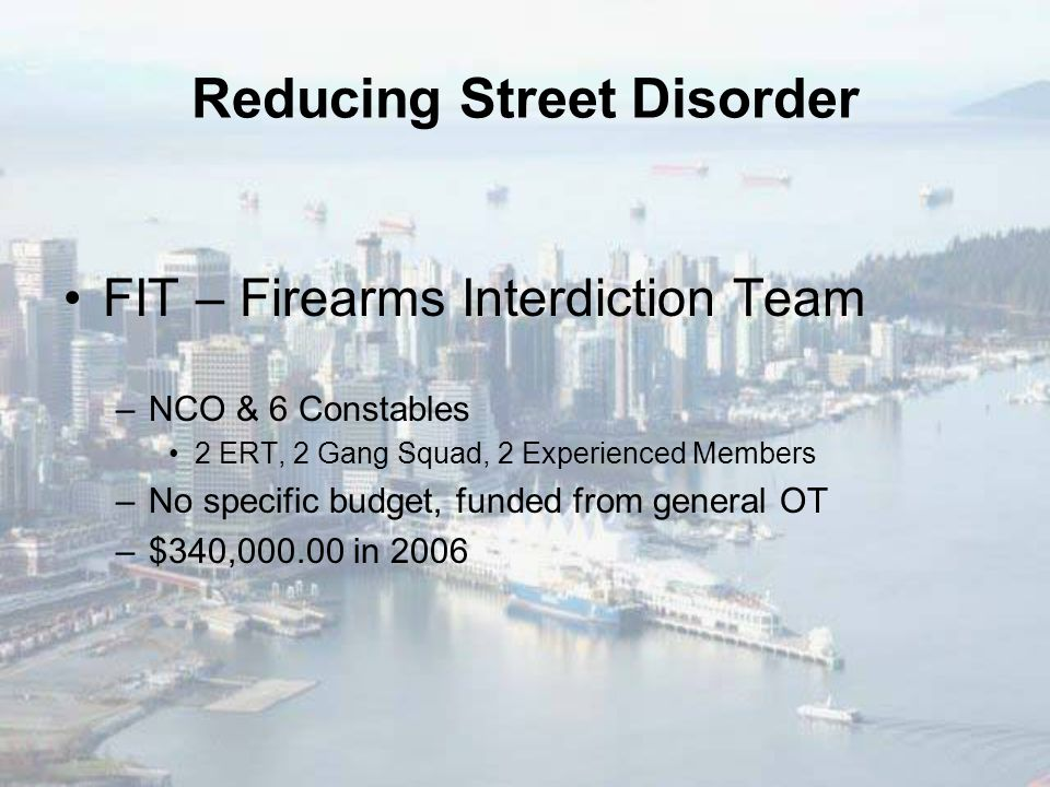 Reducing Street Disorder FIT – Firearms Interdiction Team –NCO & 6 Constables 2 ERT, 2 Gang Squad, 2 Experienced Members –No specific budget, funded from general OT –$340,000.00 in 2006