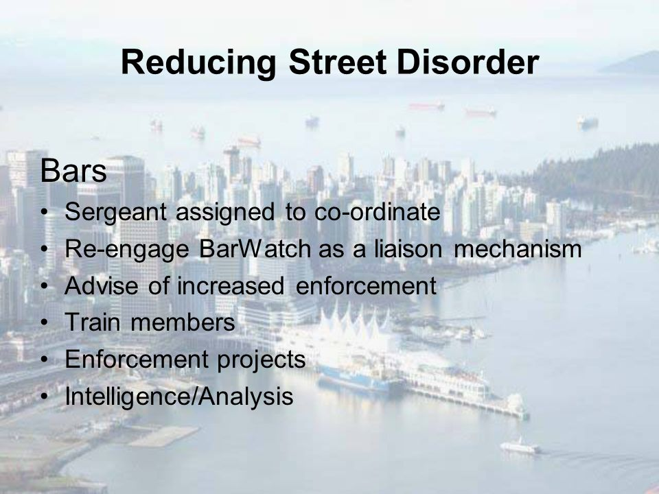 Reducing Street Disorder Bars Sergeant assigned to co-ordinate Re-engage BarWatch as a liaison mechanism Advise of increased enforcement Train members Enforcement projects Intelligence/Analysis