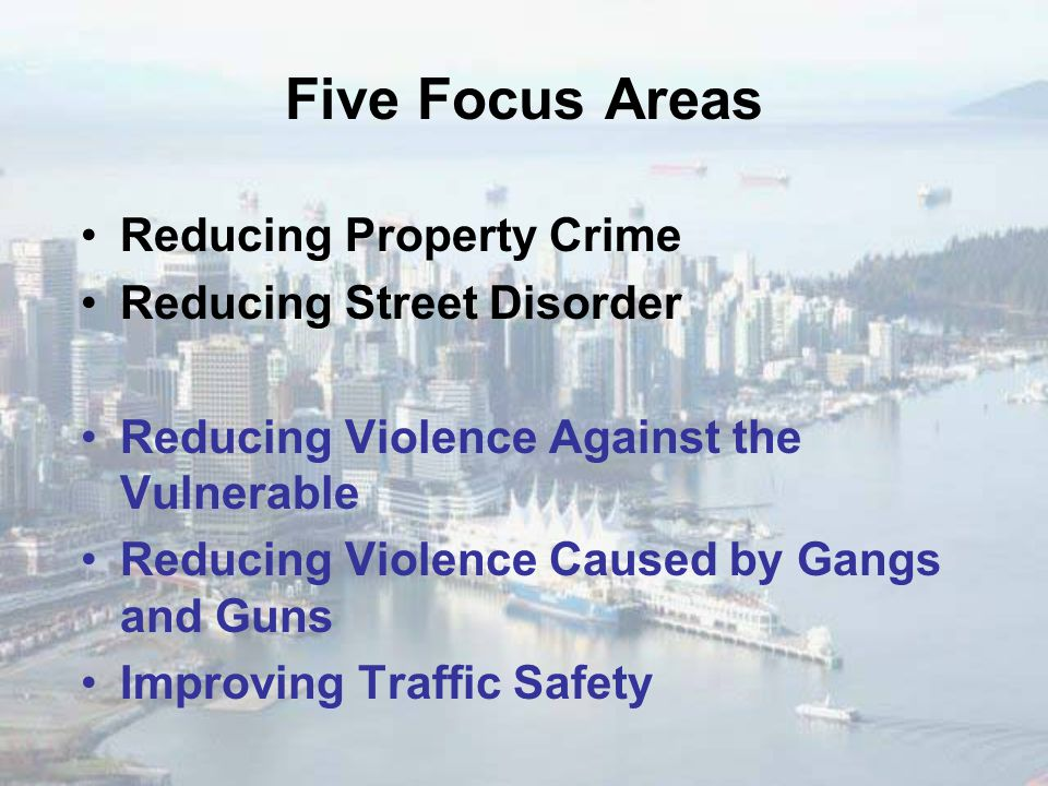 Five Focus Areas Reducing Property Crime Reducing Street Disorder Reducing Violence Against the Vulnerable Reducing Violence Caused by Gangs and Guns Improving Traffic Safety