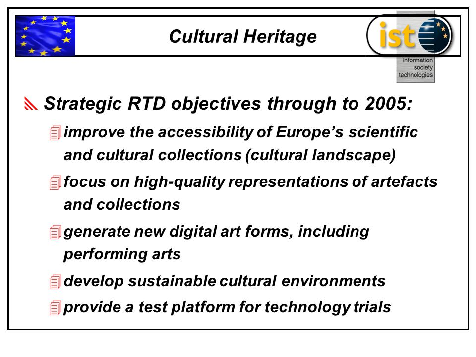  Strategic RTD objectives through to 2005: 4improve the accessibility of Europe's scientific and cultural collections (cultural landscape) 4focus on high-quality representations of artefacts and collections 4generate new digital art forms, including performing arts 4develop sustainable cultural environments 4provide a test platform for technology trials Cultural Heritage