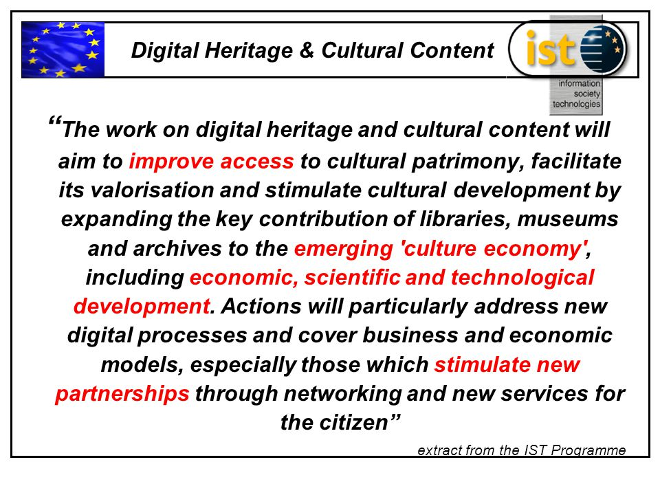The work on digital heritage and cultural content will aim to improve access to cultural patrimony, facilitate its valorisation and stimulate cultural development by expanding the key contribution of libraries, museums and archives to the emerging culture economy , including economic, scientific and technological development.