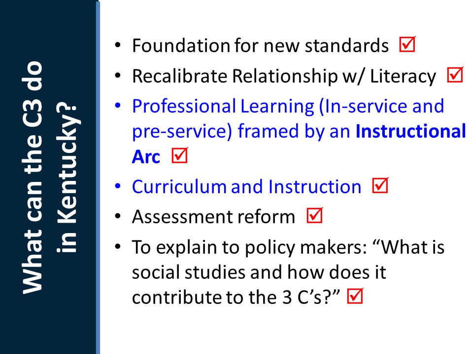 Next Steps Foundation for new standards  Recalibrate Relationship w/ Literacy  Professional Learning (In-service and pre-service) framed by an Instructional Arc  Curriculum and Instruction  Assessment reform  To explain to policy makers: What is social studies and how does it contribute to the 3 C's  How will the C3 Framework be used.