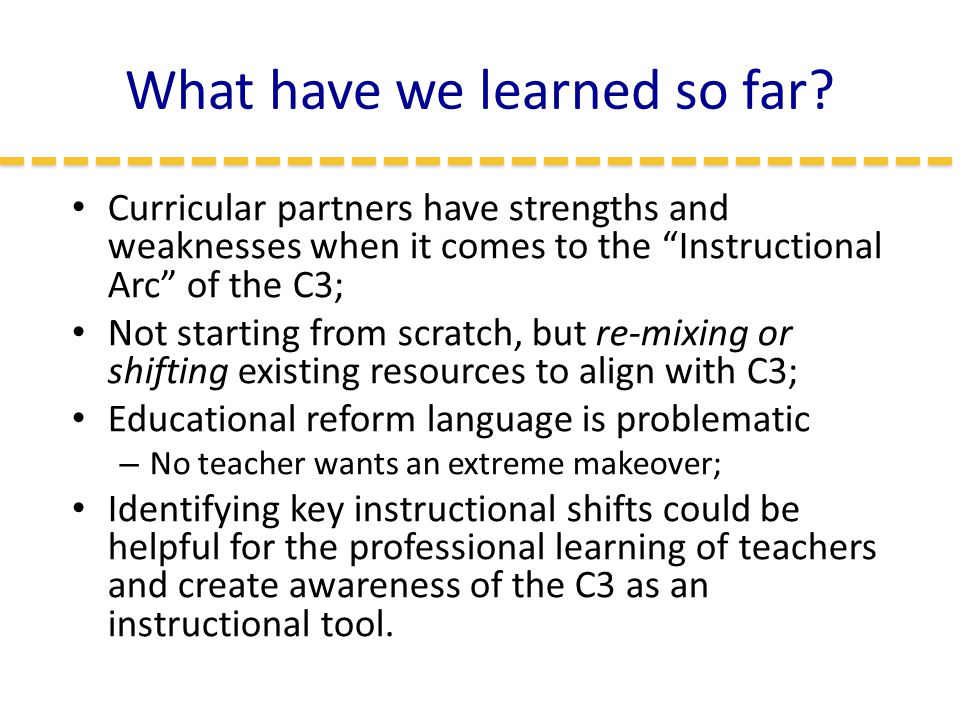 "What have we learned so far? Curricular partners have strengths and weaknesses when it comes to the ""Instructional Arc"" of the C3; Not starting from s"