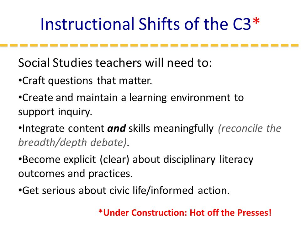 Instructional Shifts of the C3* Social Studies teachers will need to: Craft questions that matter.