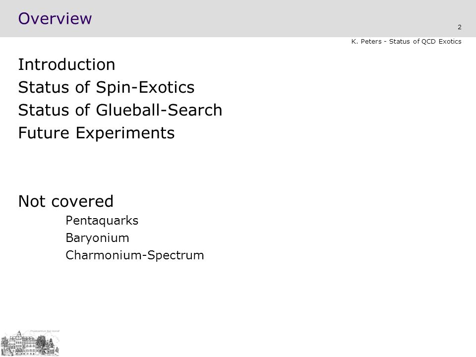 2 K. Peters - Status of QCD Exotics Overview Introduction Status of Spin-Exotics Status of Glueball-Search Future Experiments Not covered Pentaquarks