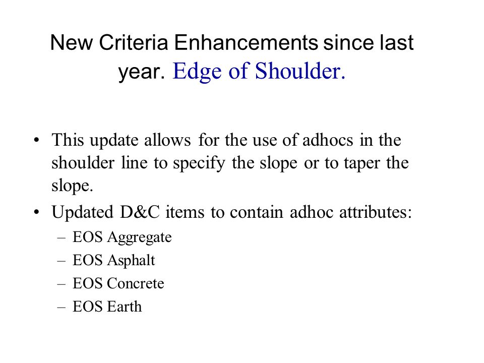 New Criteria Enhancements since last year. Edge of Shoulder. This update allows for the use of adhocs in the shoulder line to specify the slope or to