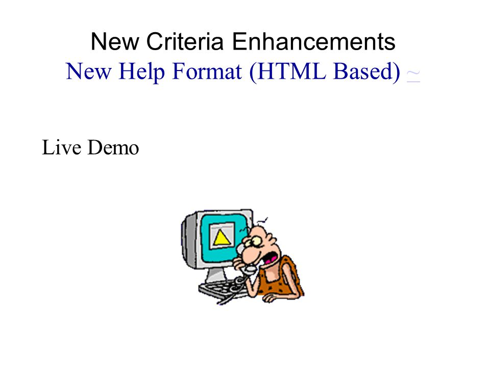 Live Demo New Criteria Enhancements New Help Format (HTML Based) ~~