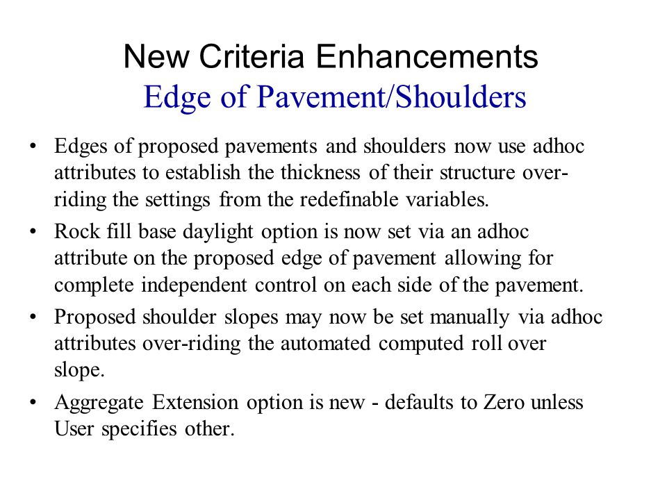 New Criteria Enhancements Edge of Pavement/Shoulders Edges of proposed pavements and shoulders now use adhoc attributes to establish the thickness of their structure over- riding the settings from the redefinable variables.