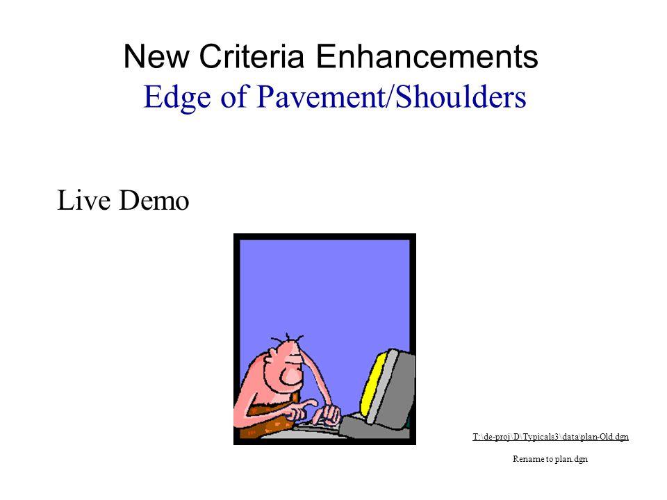 Live Demo New Criteria Enhancements Edge of Pavement/Shoulders T:\de-proj\D\Typicals3\data\plan-Old.dgn Rename to plan.dgn