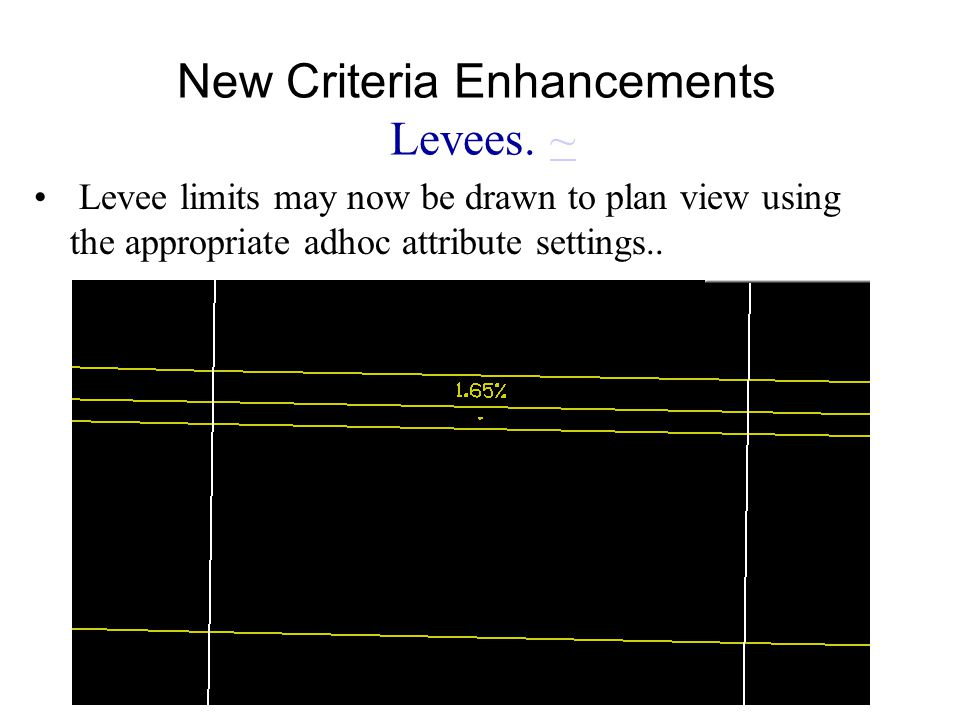 New Criteria Enhancements Levees. ~~ Levee limits may now be drawn to plan view using the appropriate adhoc attribute settings..