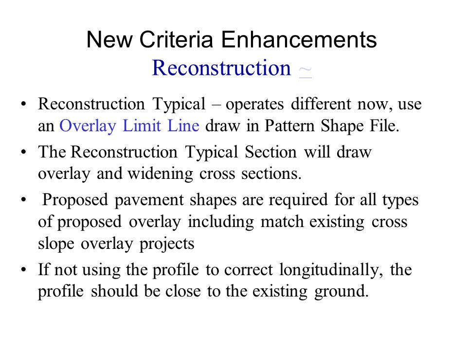New Criteria Enhancements Reconstruction ~~ Reconstruction Typical – operates different now, use an Overlay Limit Line draw in Pattern Shape File. The