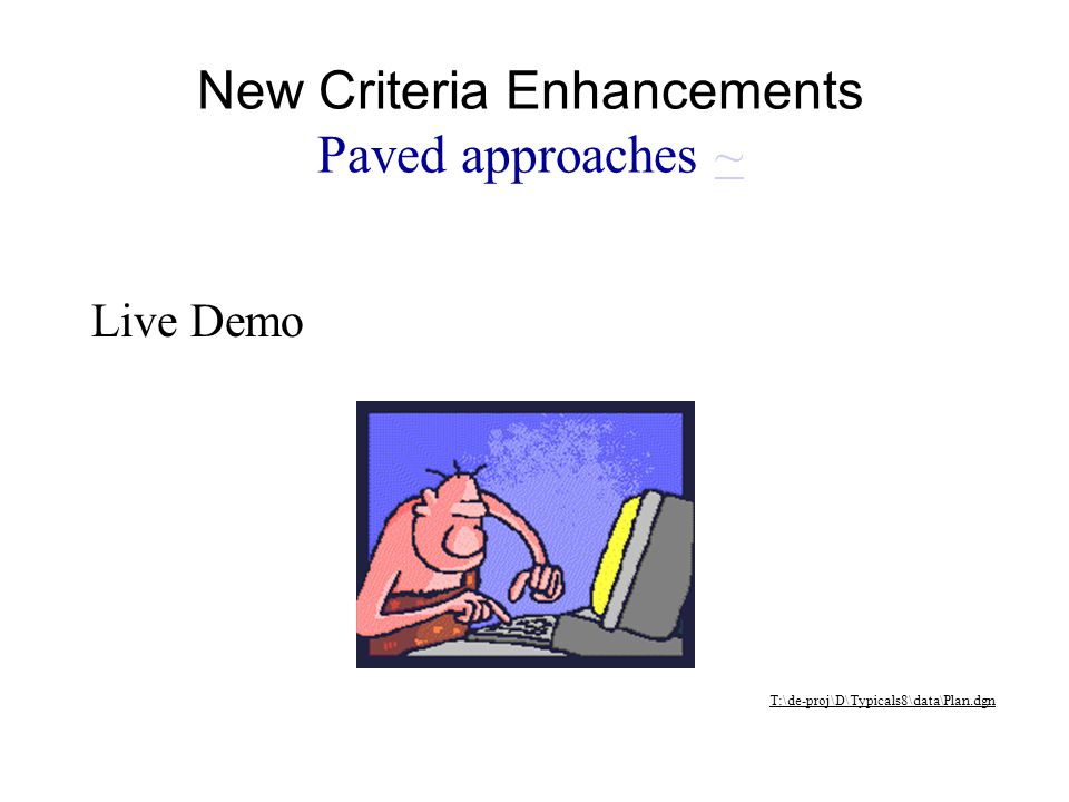 Live Demo T:\de-proj\D\Typicals8\data\Plan.dgn New Criteria Enhancements Paved approaches ~~