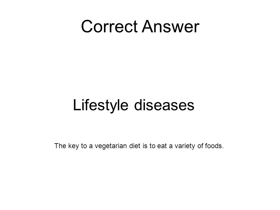 Correct Answer Lifestyle diseases The key to a vegetarian diet is to eat a variety of foods.