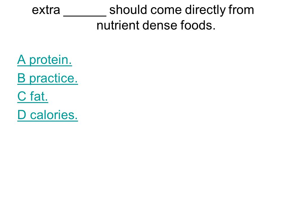 extra ______ should come directly from nutrient dense foods. A protein. B practice. C fat. D calories.