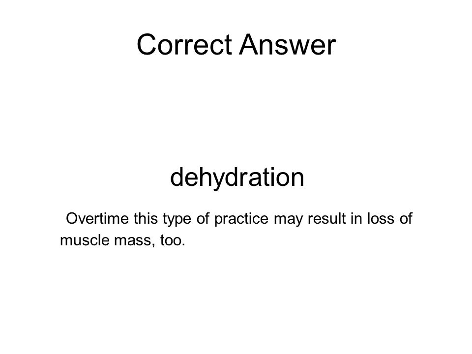 Correct Answer dehydration Overtime this type of practice may result in loss of muscle mass, too.