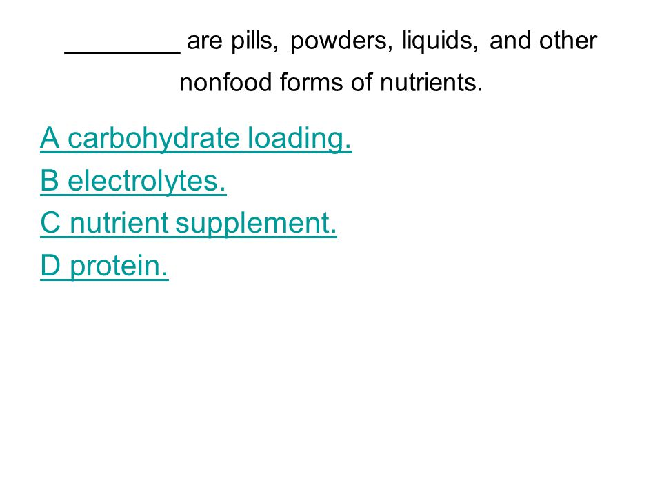 ________ are pills, powders, liquids, and other nonfood forms of nutrients. A carbohydrate loading. B electrolytes. C nutrient supplement. D protein.