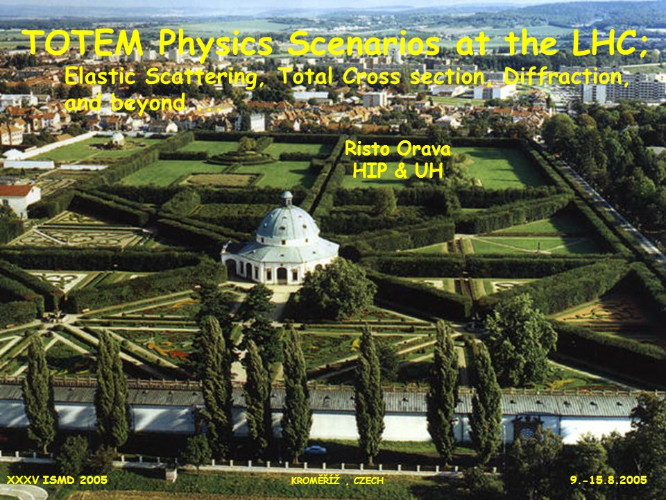1 XXXV ISMD 2005 KROMĚŘÍŽ, CZECH 9.-15.8.2005 TOTEM Physics Scenarios at the LHC; Elastic Scattering, Total Cross section, Diffraction, and beyond...