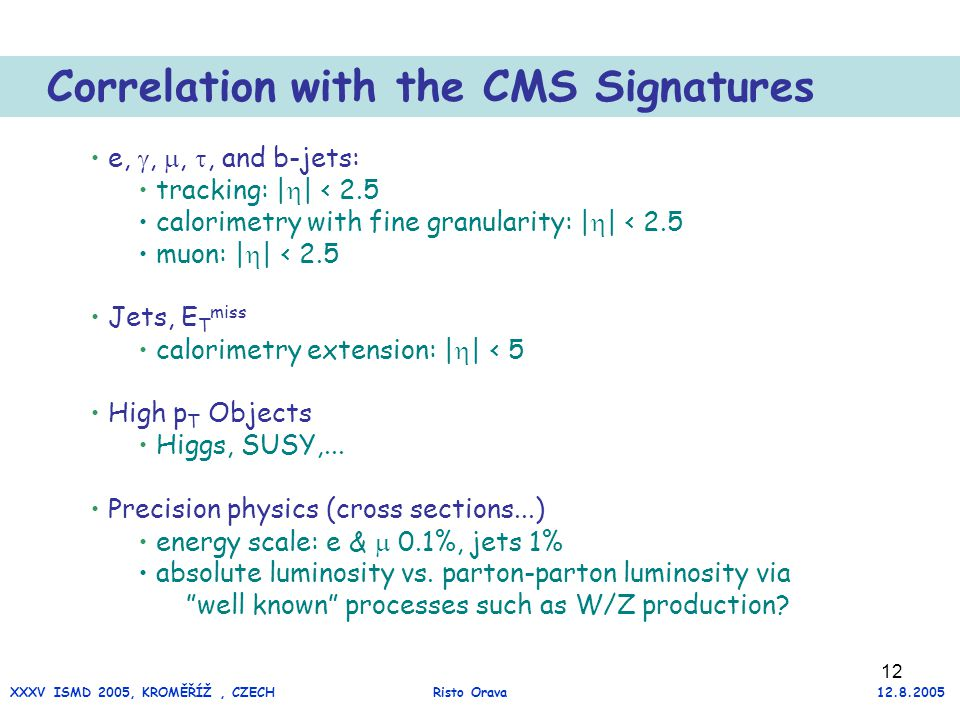 12 Correlation with the CMS Signatures e, , , , and b-jets: tracking: |  | < 2.5 calorimetry with fine granularity: |  | < 2.5 muon: |  | < 2.5 Jets, E T miss calorimetry extension: |  | < 5 High p T Objects Higgs, SUSY,...