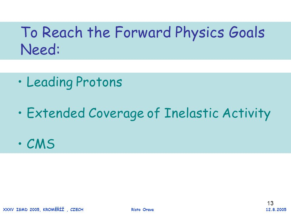 13 Leading Protons Extended Coverage of Inelastic Activity CMS To Reach the Forward Physics Goals Need: XXXV ISMD 2005, KROMĚŘÍŽ, CZECH Risto Orava 12.8.2005