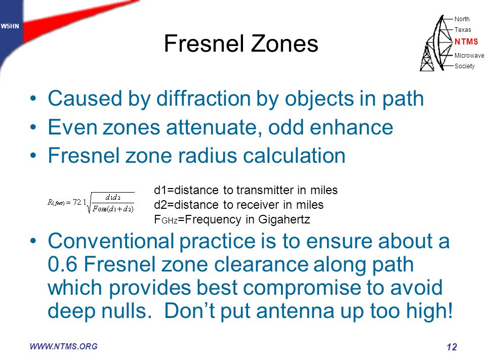 W5HN North Texas Microwave Society NTMS WWW.NTMS.ORG 12 Caused by diffraction by objects in path Even zones attenuate, odd enhance Fresnel zone radius calculation Conventional practice is to ensure about a 0.6 Fresnel zone clearance along path which provides best compromise to avoid deep nulls.
