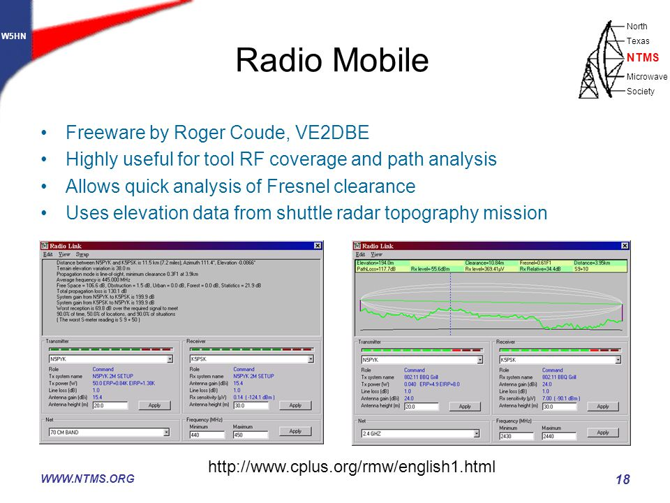 W5HN North Texas Microwave Society NTMS WWW.NTMS.ORG 18 Radio Mobile Freeware by Roger Coude, VE2DBE Highly useful for tool RF coverage and path analysis Allows quick analysis of Fresnel clearance Uses elevation data from shuttle radar topography mission http://www.cplus.org/rmw/english1.html