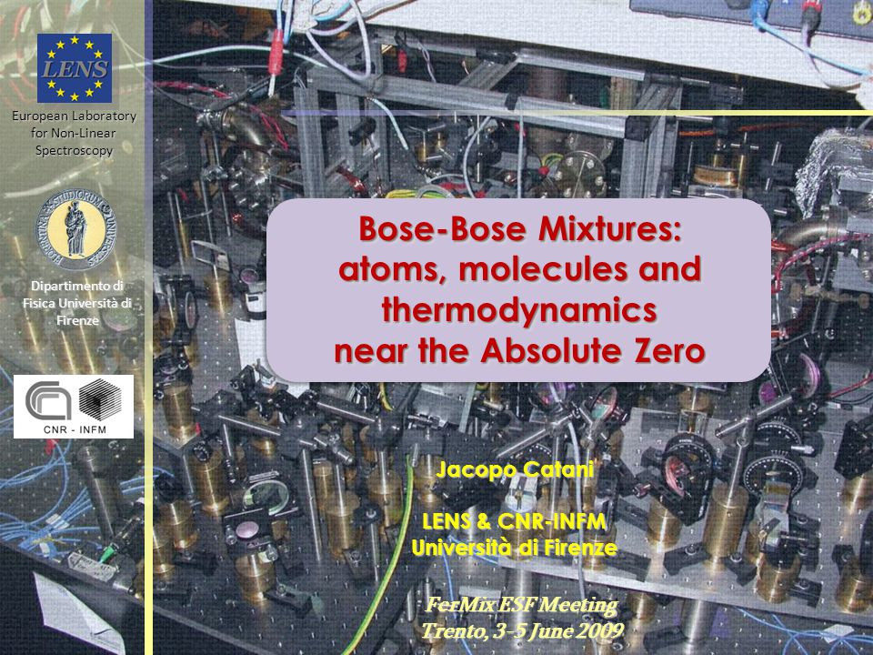 Bose-Bose Mixtures: atoms, molecules and thermodynamics near the Absolute Zero Bose-Bose Mixtures: atoms, molecules and thermodynamics near the Absolute Zero Jacopo Catani LENS & CNR-INFM Università di Firenze FerMix ESF Meeting Trento, 3-5 June 2009 European Laboratory for Non-Linear Spectroscopy Dipartimento di Fisica Università di Firenze