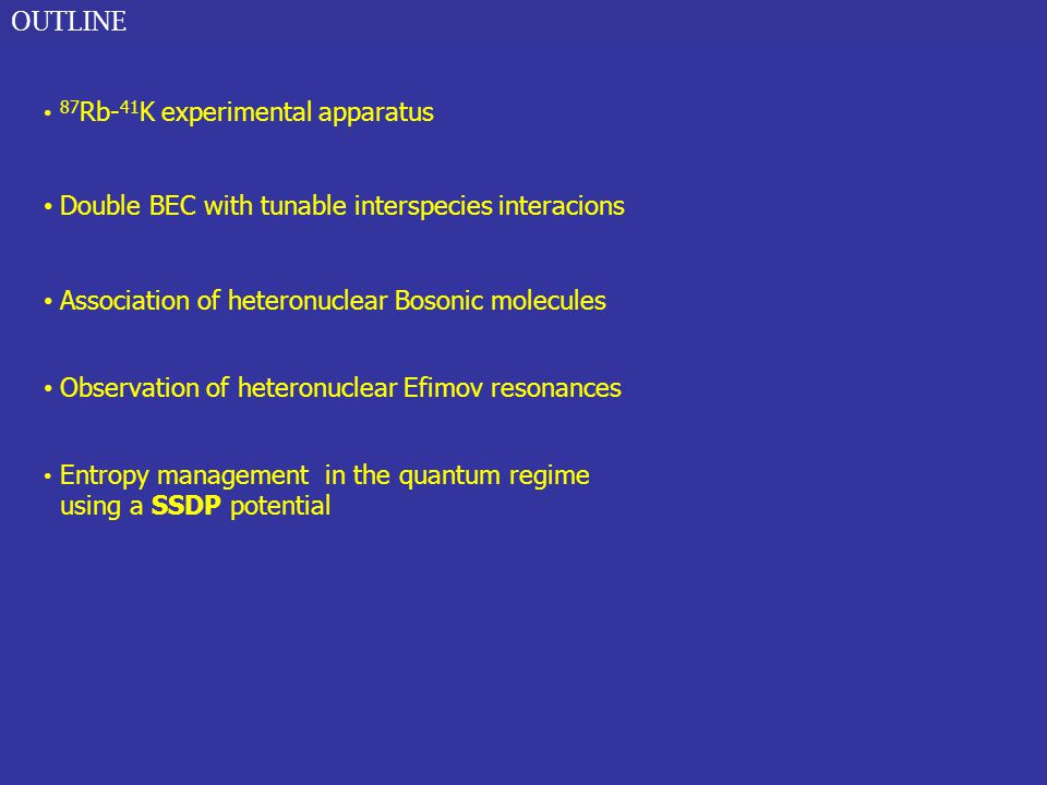 OUTLINE 87 Rb- 41 K experimental apparatus Double BEC with tunable interspecies interacions Association of heteronuclear Bosonic molecules Observation of heteronuclear Efimov resonances Entropy management in the quantum regime using a SSDP potential