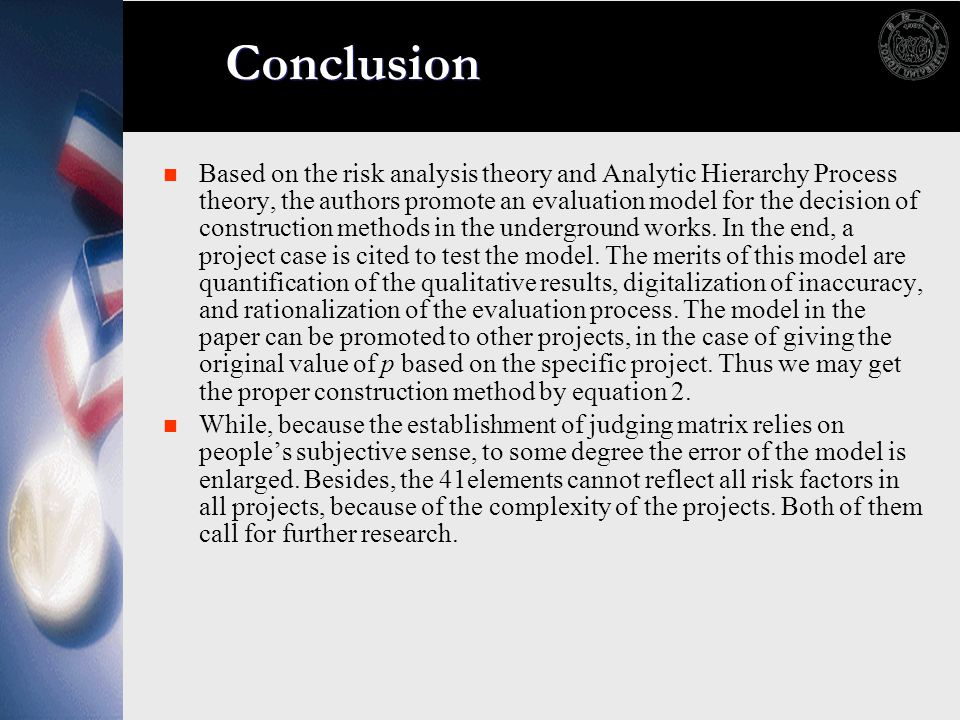 Conclusion Based on the risk analysis theory and Analytic Hierarchy Process theory, the authors promote an evaluation model for the decision of constr
