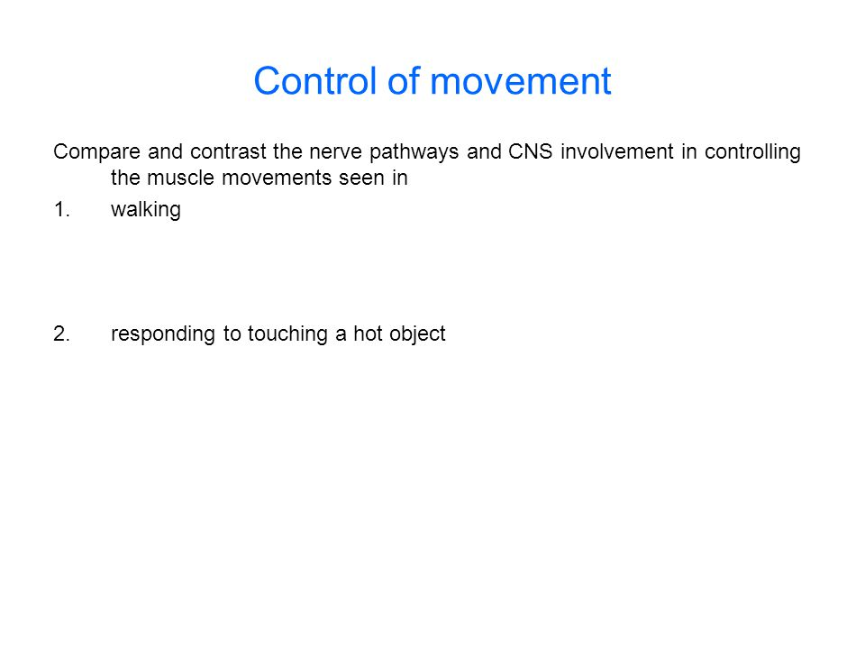 Control of movement Compare and contrast the nerve pathways and CNS involvement in controlling the muscle movements seen in 1.walking 2.responding to