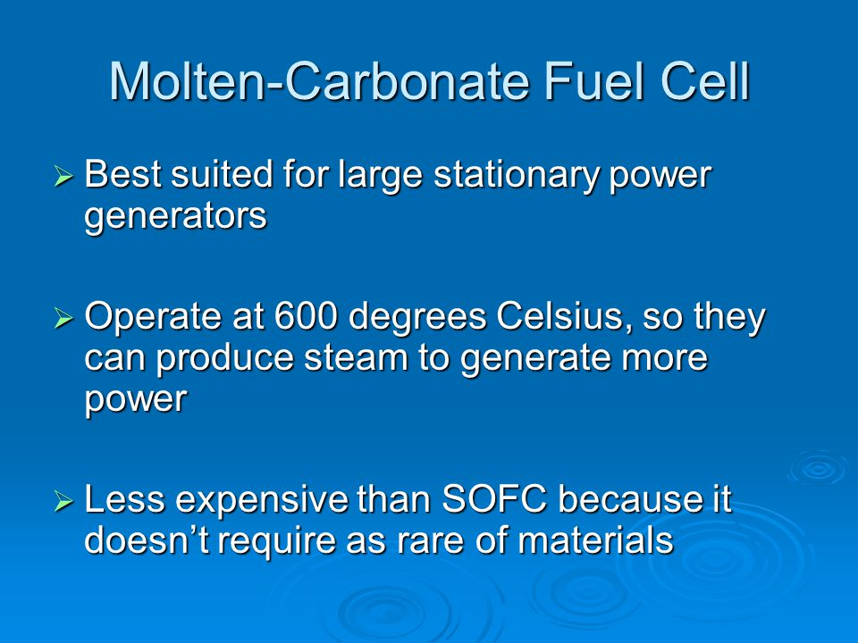 Molten-Carbonate Fuel Cell  Best suited for large stationary power generators  Operate at 600 degrees Celsius, so they can produce steam to generate