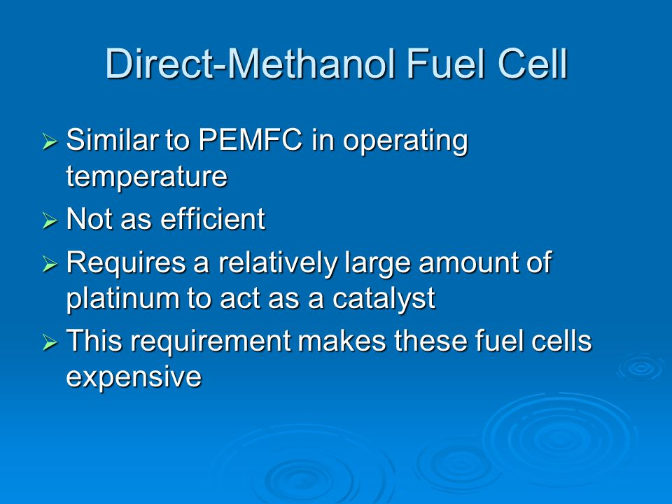 Direct-Methanol Fuel Cell  Similar to PEMFC in operating temperature  Not as efficient  Requires a relatively large amount of platinum to act as a