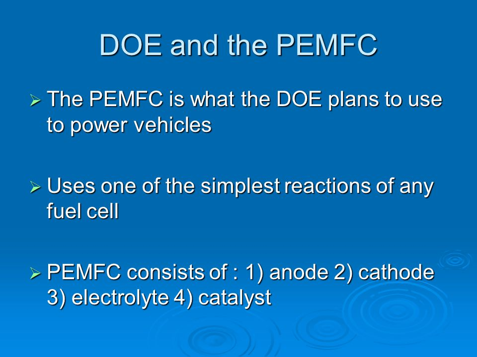 DOE and the PEMFC  The PEMFC is what the DOE plans to use to power vehicles  Uses one of the simplest reactions of any fuel cell  PEMFC consists of