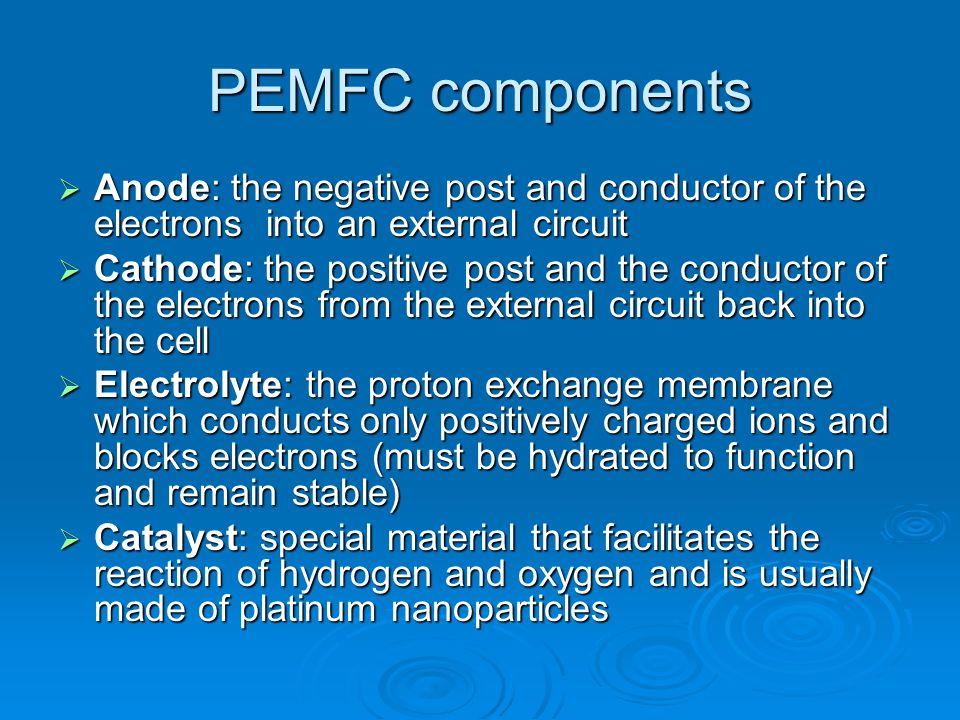 PEMFC components  Anode: the negative post and conductor of the electrons into an external circuit  Cathode: the positive post and the conductor of