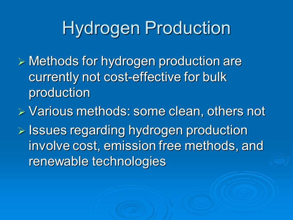 Hydrogen Production  Methods for hydrogen production are currently not cost-effective for bulk production  Various methods: some clean, others not 