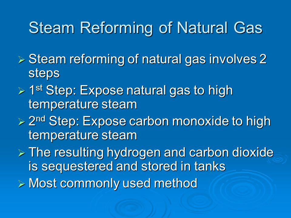 Steam Reforming of Natural Gas  Steam reforming of natural gas involves 2 steps  1 st Step: Expose natural gas to high temperature steam  2 nd Step