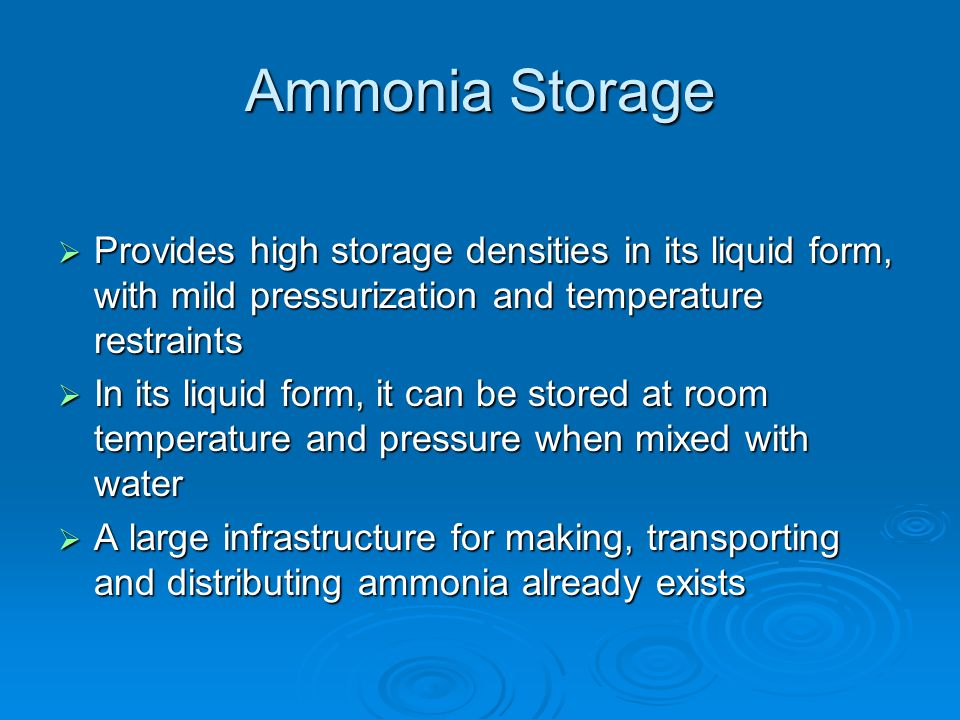 Ammonia Storage  Provides high storage densities in its liquid form, with mild pressurization and temperature restraints  In its liquid form, it can