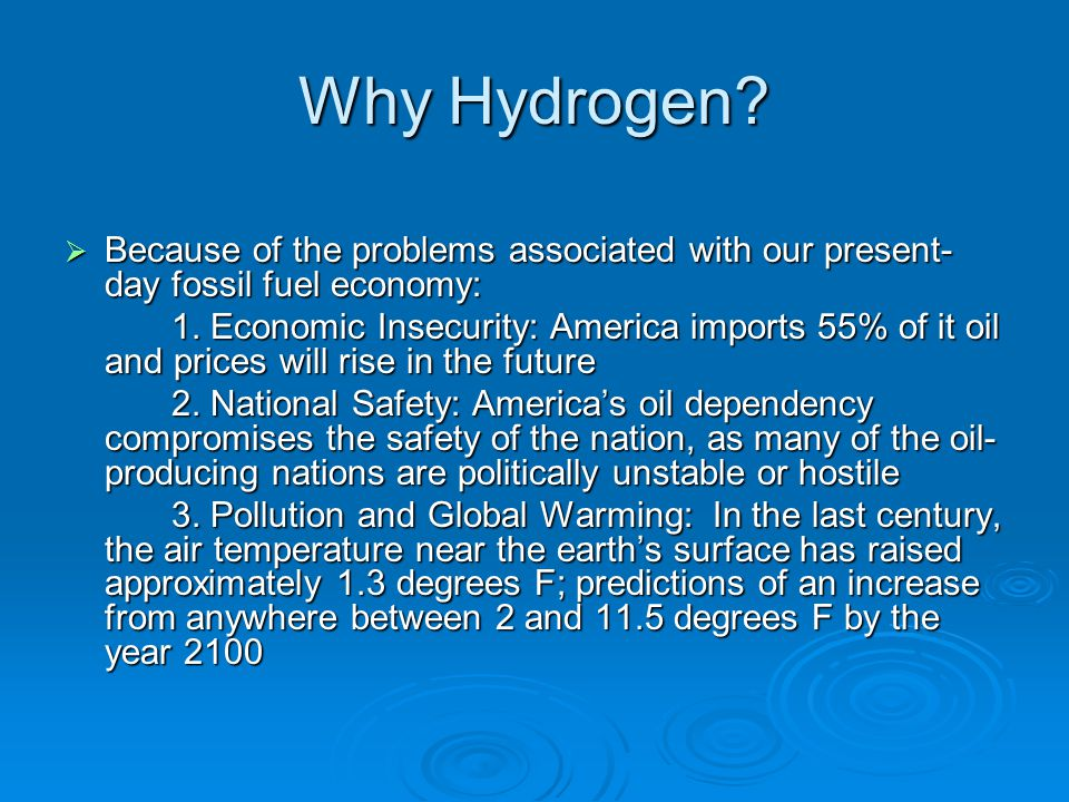 Why Hydrogen?  Because of the problems associated with our present- day fossil fuel economy: 1. Economic Insecurity: America imports 55% of it oil an