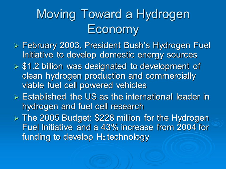 Moving Toward a Hydrogen Economy  February 2003, President Bush's Hydrogen Fuel Initiative to develop domestic energy sources  $1.2 billion was desi