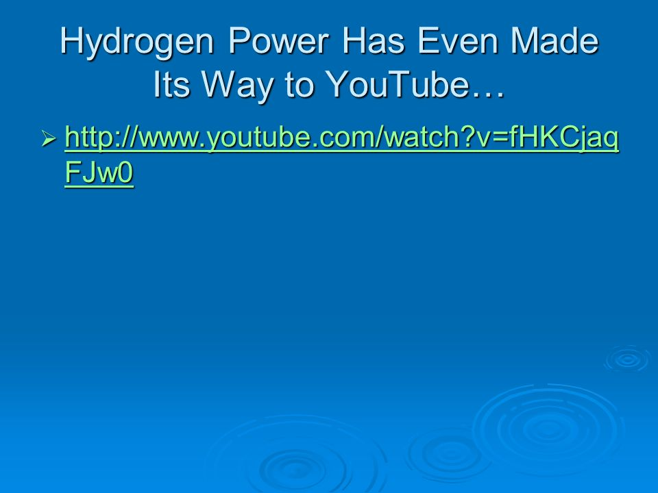 Hydrogen Power Has Even Made Its Way to YouTube…  http://www.youtube.com/watch?v=fHKCjaq FJw0 http://www.youtube.com/watch?v=fHKCjaq FJw0 http://www.