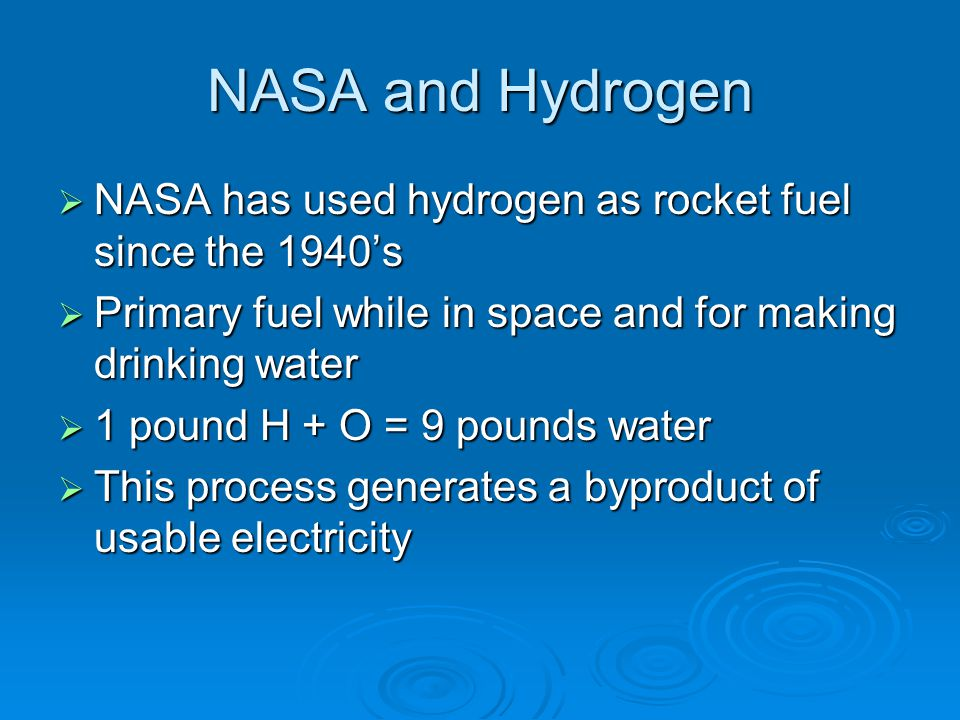 NASA and Hydrogen  NASA has used hydrogen as rocket fuel since the 1940's  Primary fuel while in space and for making drinking water  1 pound H + O