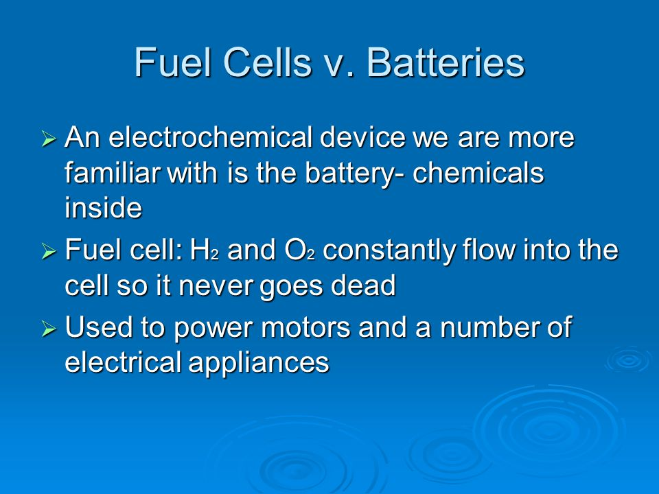 Fuel Cells v. Batteries  An electrochemical device we are more familiar with is the battery- chemicals inside  Fuel cell: H 2 and O 2 constantly flo