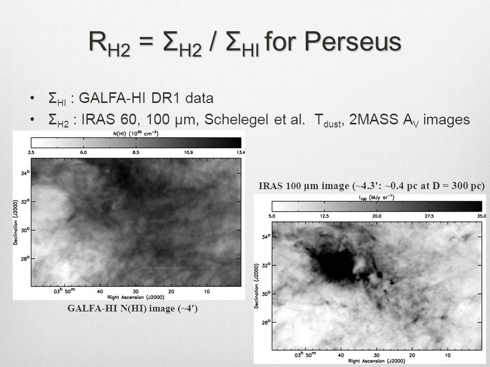 IRAS 100 μm image (~4.3 : ~0.4 pc at D = 300 pc) GALFA-HI N(HI) image (~4 ) R H2 = Σ H2 / Σ HI for Perseus Σ HI : GALFA-HI DR1 data Σ H2 : IRAS 60, 100 μm, Schelegel et al.