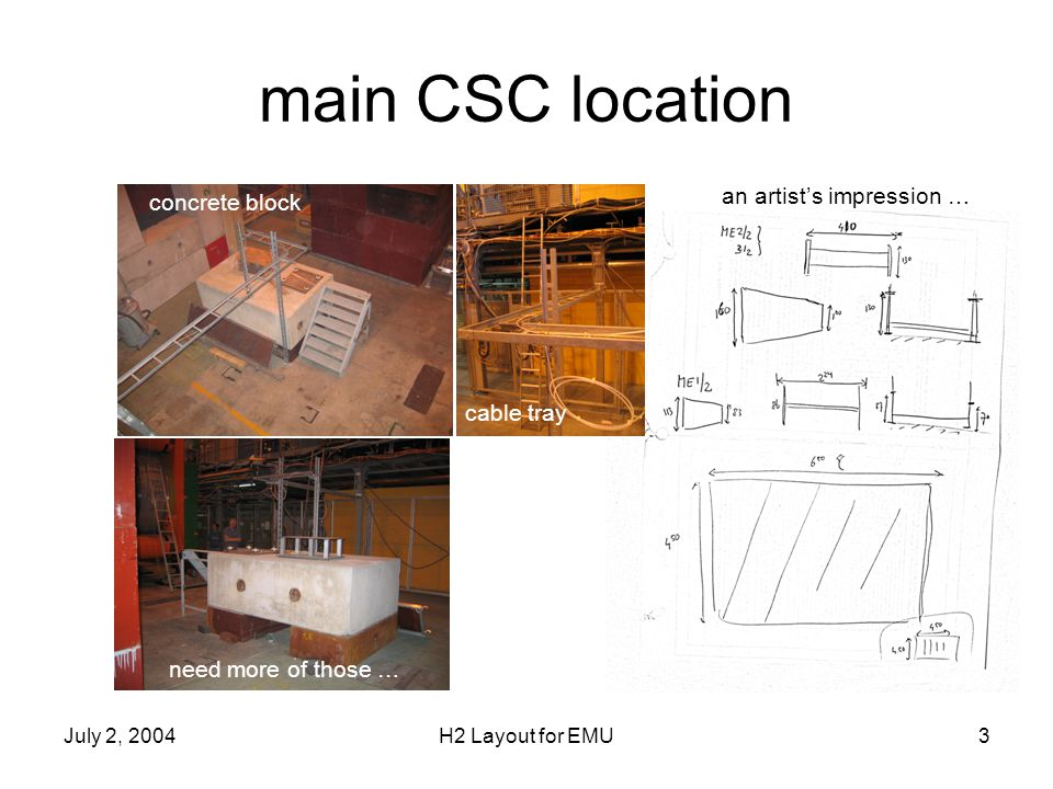 July 2, 2004H2 Layout for EMU3 main CSC location concrete block need more of those … cable tray an artist's impression …