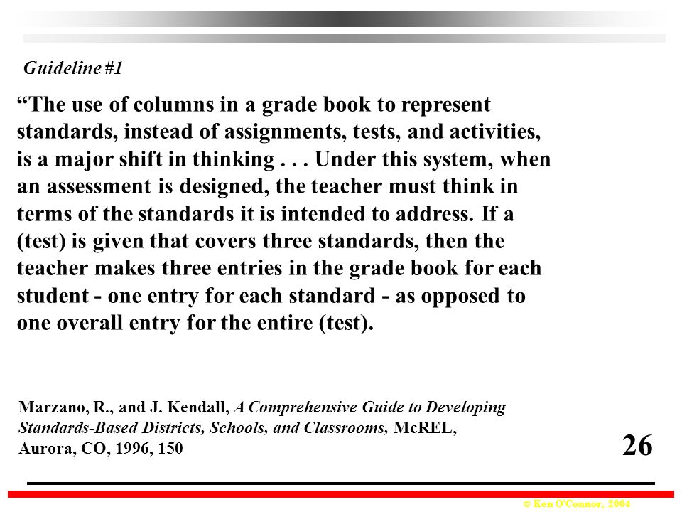 © Ken O'Connor, 2004 The use of columns in a grade book to represent standards, instead of assignments, tests, and activities, is a major shift in thinking...