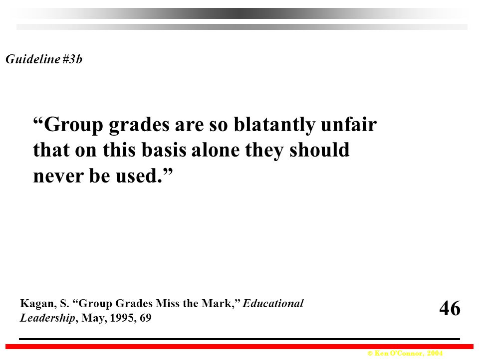 © Ken O'Connor, 2004 Group grades are so blatantly unfair that on this basis alone they should never be used. Kagan, S.